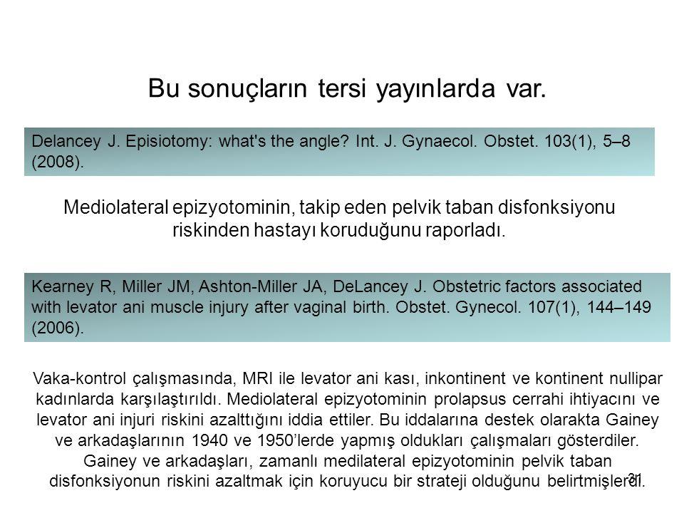 Bu sonuçların tersi yayınlarda var. Delancey J. Episiotomy: what's the angle? Int. J. Gynaecol. Obstet. 103(1), 5–8 (2008). Mediolateral epizyotominin