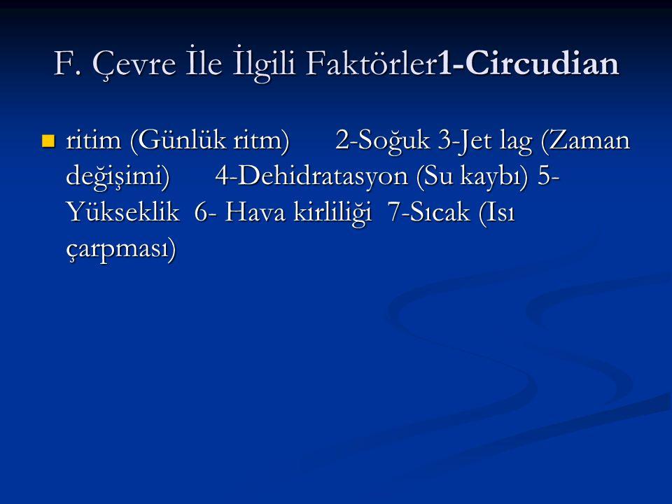 F. Çevre İle İlgili Faktörler1-Circudian ritim (Günlük ritm) 2-Soğuk 3-Jet lag (Zaman değişimi) 4-Dehidratasyon (Su kaybı) 5- Yükseklik 6- Hava kirlil