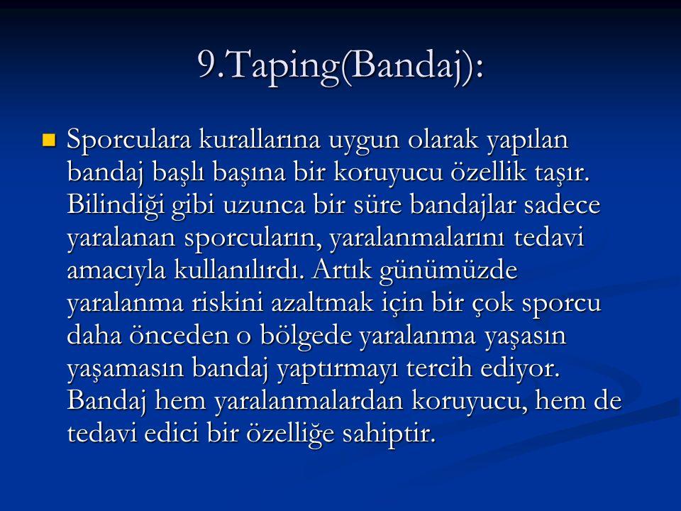 9.Taping(Bandaj): Sporculara kurallarına uygun olarak yapılan bandaj başlı başına bir koruyucu özellik taşır. Bilindiği gibi uzunca bir süre bandajlar