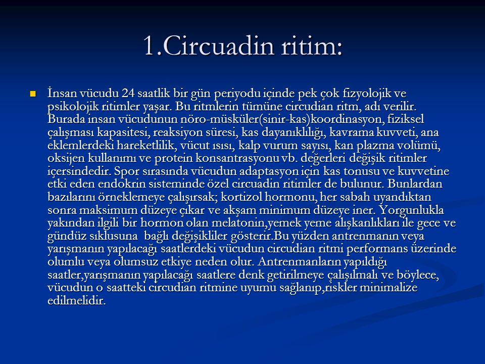 1.Circuadin ritim: İnsan vücudu 24 saatlik bir gün periyodu içinde pek çok fizyolojik ve psikolojik ritimler yaşar. Bu ritmlerin tümüne circudian ritm