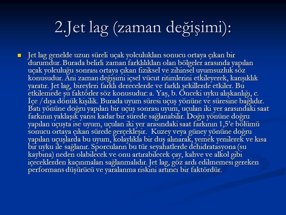 2.Jet lag (zaman değişimi): Jet lag genelde uzun süreli uçak yolculukları sonucu ortaya çıkan bir durumdur. Burada belirli zaman farklılıkları olan bö