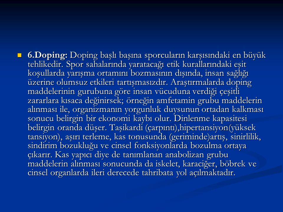 6.Doping: Doping başlı başına sporcuların karşısındaki en büyük tehlikedir. Spor sahalarında yaratacağı etik kurallarındaki eşit koşullarda yarışma or