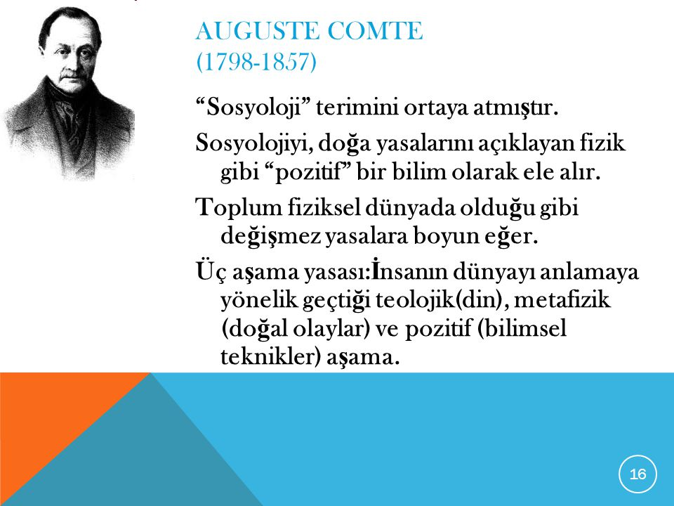"""AUGUSTE COMTE (1798-1857) """"Sosyoloji"""" terimini ortaya atmı ş tır. Sosyolojiyi, do ğ a yasalarını açıklayan fizik gibi """"pozitif"""" bir bilim olarak ele a"""