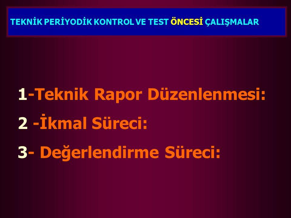 1-Teknik Rapor Düzenlenmesi: 2 -İkmal Süreci: 3- Değerlendirme Süreci: TEKNİK PERİYODİK KONTROL VE TEST ÖNCESİ ÇALIŞMALAR
