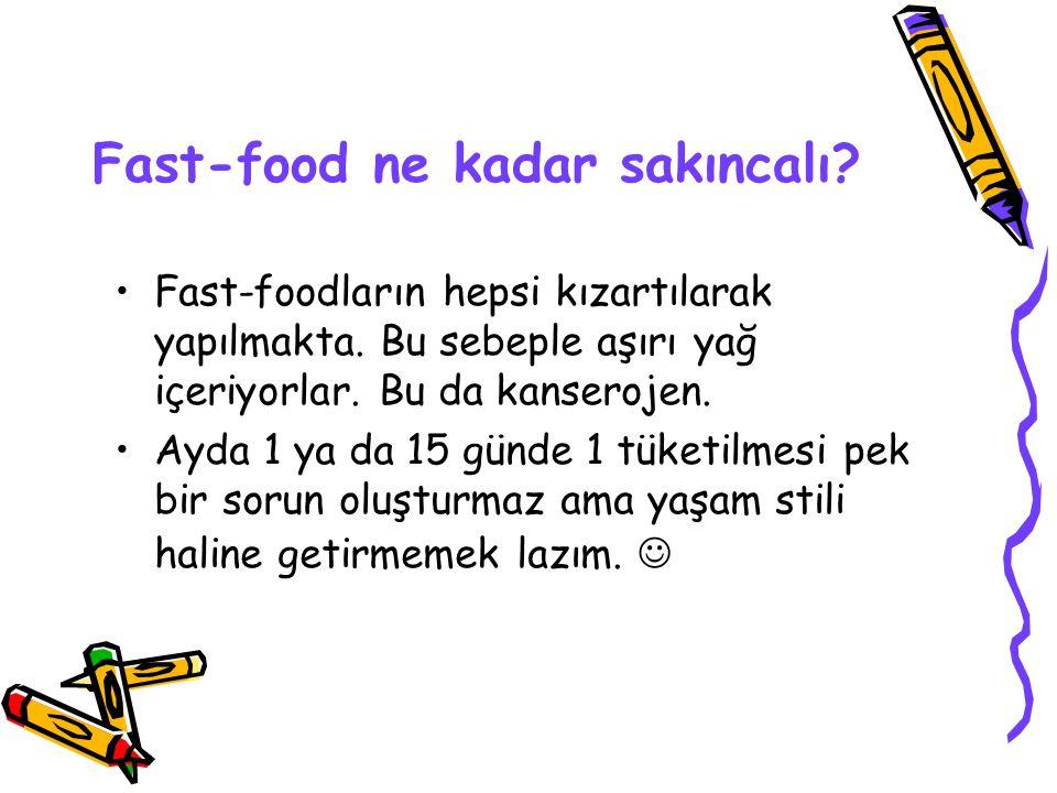 Fast-food ne kadar sakıncalı? Fast-foodların hepsi kızartılarak yapılmakta. Bu sebeple aşırı yağ içeriyorlar. Bu da kanserojen. Ayda 1 ya da 15 günde
