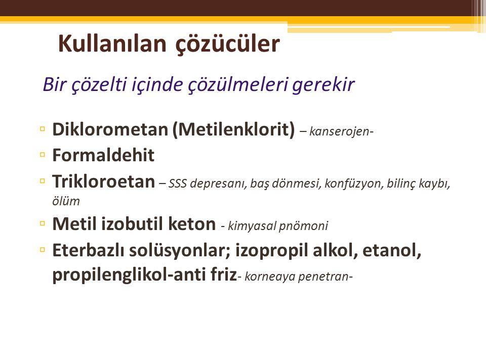 Kullanılan çözücüler Bir çözelti içinde çözülmeleri gerekir ▫ Diklorometan (Metilenklorit) – kanserojen- ▫ Formaldehit ▫ Trikloroetan – SSS depresanı, baş dönmesi, konfüzyon, bilinç kaybı, ölüm ▫ Metil izobutil keton - kimyasal pnömoni ▫ Eterbazlı solüsyonlar; izopropil alkol, etanol, propilenglikol-anti friz - korneaya penetran-