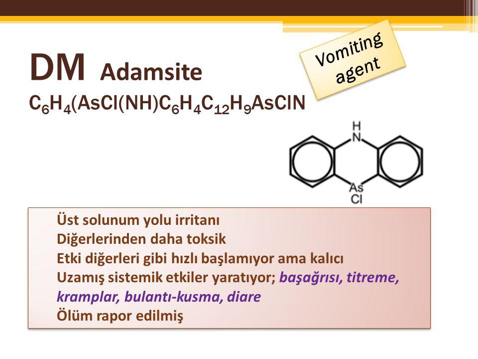 DM Adamsite C 6 H 4 (AsCl(NH)C 6 H 4 C 12 H 9 AsClN Vomiting agent Üst solunum yolu irritanı Diğerlerinden daha toksik Etki diğerleri gibi hızlı başlamıyor ama kalıcı Uzamış sistemik etkiler yaratıyor; başağrısı, titreme, kramplar, bulantı-kusma, diare Ölüm rapor edilmiş Üst solunum yolu irritanı Diğerlerinden daha toksik Etki diğerleri gibi hızlı başlamıyor ama kalıcı Uzamış sistemik etkiler yaratıyor; başağrısı, titreme, kramplar, bulantı-kusma, diare Ölüm rapor edilmiş