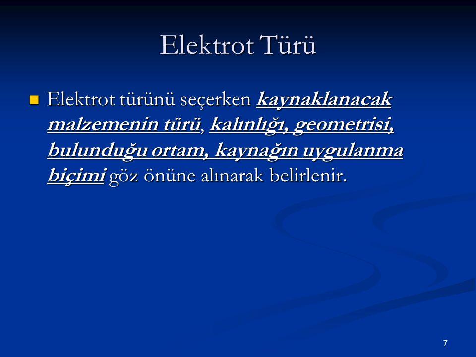 7 Elektrot Türü Elektrot türünü seçerken kaynaklanacak malzemenin türü, kalınlığı, geometrisi, bulunduğu ortam, kaynağın uygulanma biçimi göz önüne alınarak belirlenir.