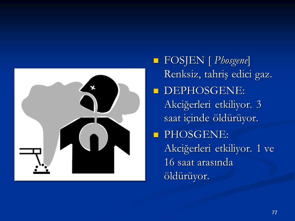 77 FOSJEN [ Phosgene] Renksiz, tahriş edici gaz. DEPHOSGENE: Akciğerleri etkiliyor. 3 saat içinde öldürüyor. PHOSGENE: Akciğerleri etkiliyor. 1 ve 16
