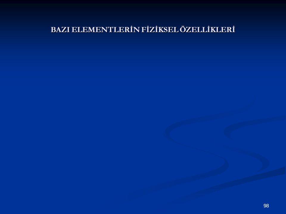 98 BAZI ELEMENTLERİN FİZİKSEL ÖZELLİKLERİ