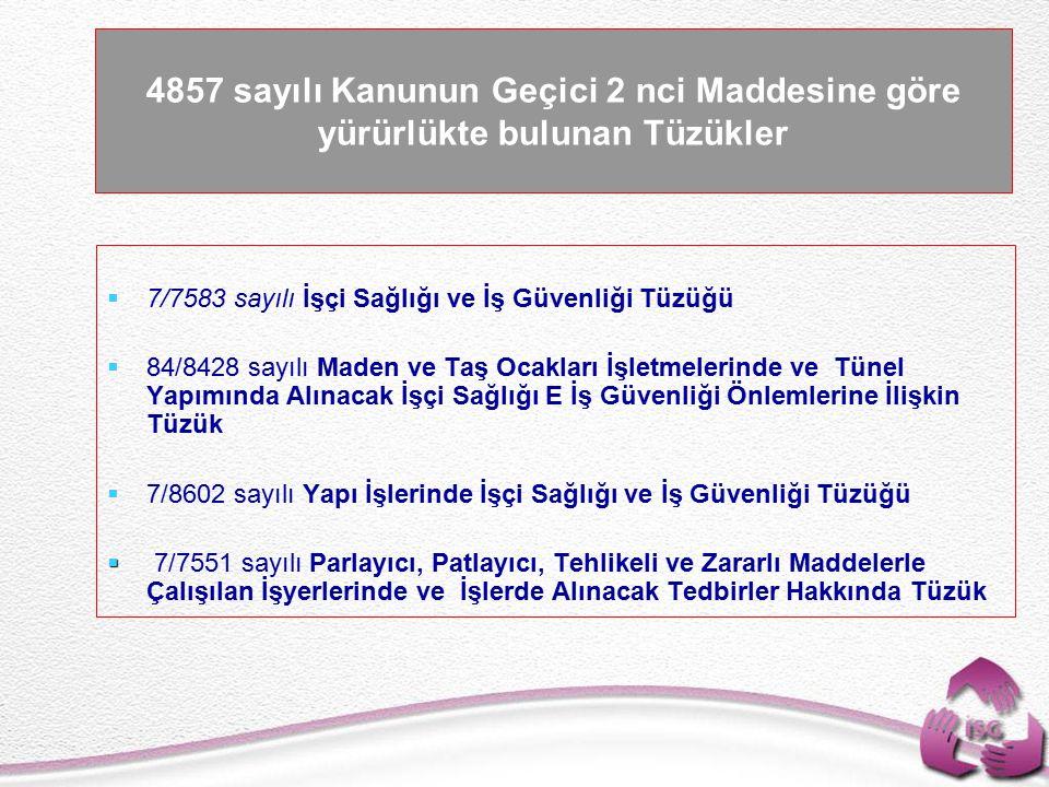 Tel: +90 (312) 215 50 21 Faks: +90 (312) 215 50 28 e-posta: isggm@csgb.gov.tr http://isggm.calisma.gov.tr 4857 sayılı Kanunun Geçici 2 nci Maddesine göre yürürlükte bulunan Tüzükler   7/7583 sayılı İşçi Sağlığı ve İş Güvenliği Tüzüğü   84/8428 sayılı Maden ve Taş Ocakları İşletmelerinde ve Tünel Yapımında Alınacak İşçi Sağlığı E İş Güvenliği Önlemlerine İlişkin Tüzük   7/8602 sayılı Yapı İşlerinde İşçi Sağlığı ve İş Güvenliği Tüzüğü   7/7551 sayılı Parlayıcı, Patlayıcı, Tehlikeli ve Zararlı Maddelerle Çalışılan İşyerlerinde ve İşlerde Alınacak Tedbirler Hakkında Tüzük