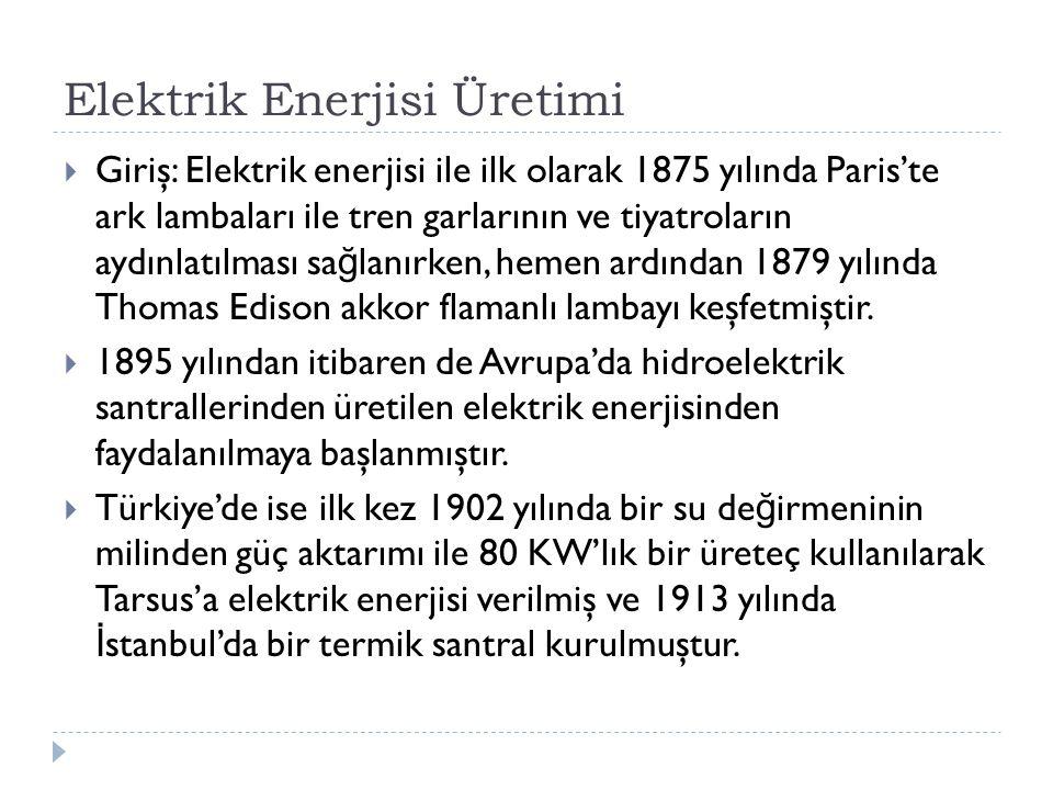 Elektrik Enerjisi Üretimi  Giriş: Elektrik enerjisi ile ilk olarak 1875 yılında Paris'te ark lambaları ile tren garlarının ve tiyatroların aydınlatılması sa ğ lanırken, hemen ardından 1879 yılında Thomas Edison akkor flamanlı lambayı keşfetmiştir.