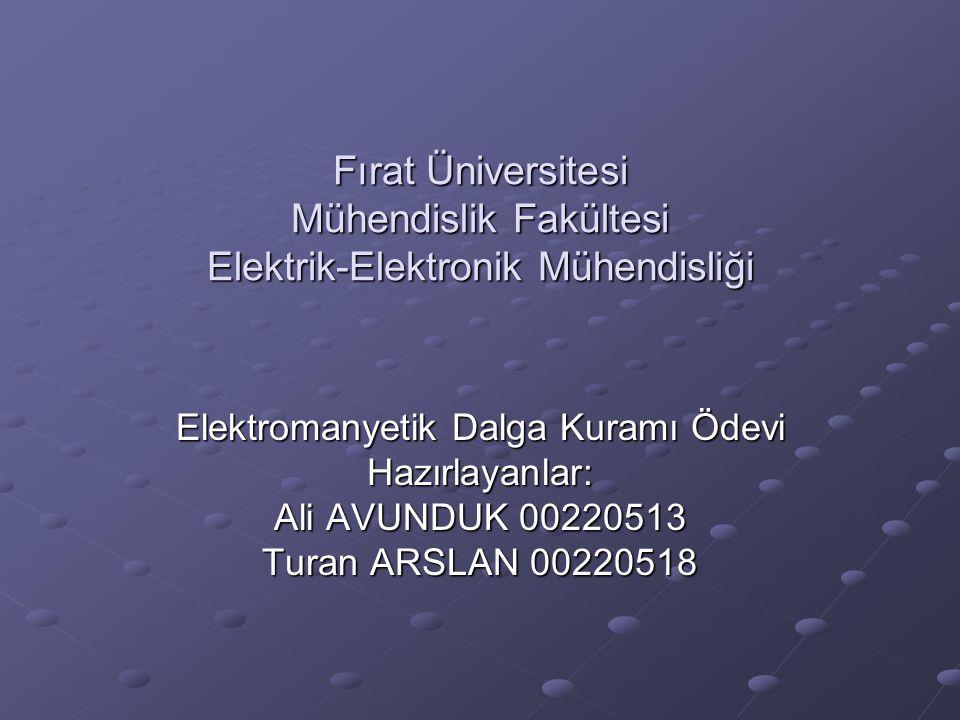 Fırat Üniversitesi Mühendislik Fakültesi Elektrik-Elektronik Mühendisliği Elektromanyetik Dalga Kuramı Ödevi Hazırlayanlar: Ali AVUNDUK 00220513 Turan