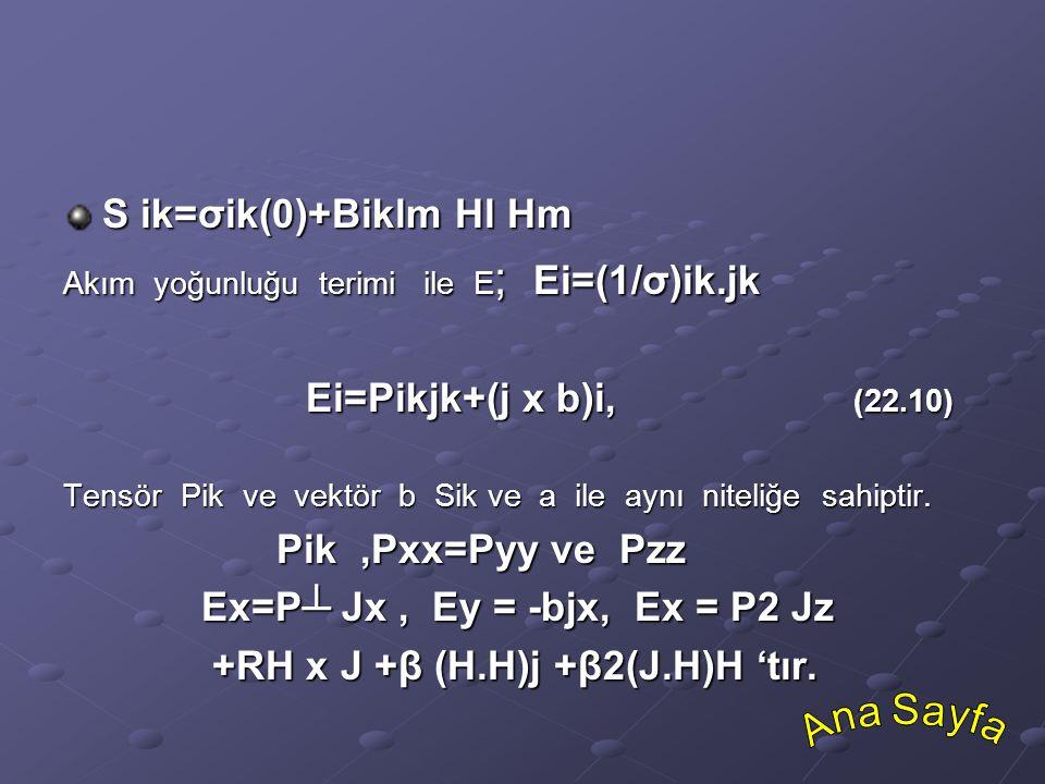 S ik=σik(0)+Biklm Hl Hm Akım yoğunluğu terimi ile E ; Ei=(1/σ)ik.jk Ei=Pikjk+(j x b)i, (22.10) Ei=Pikjk+(j x b)i, (22.10) Tensör Pik ve vektör b Sik v