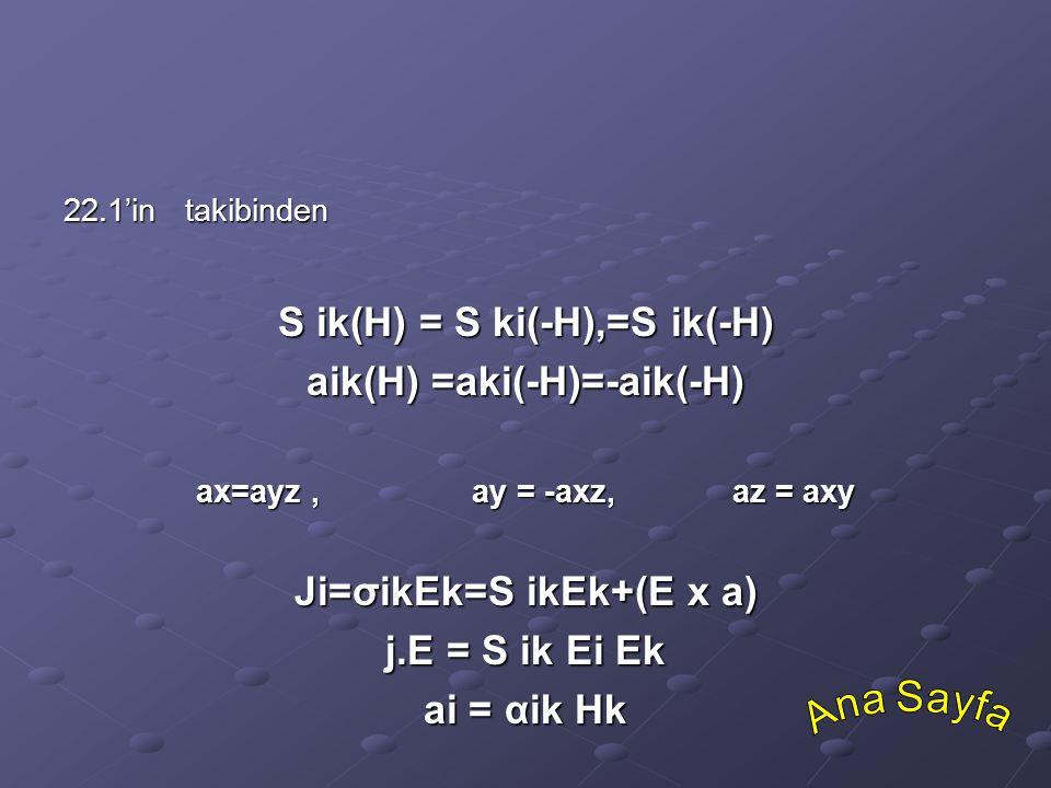 22.1'in takibinden S ik(H) = S ki(-H),=S ik(-H) aik(H) =aki(-H)=-aik(-H) ax=ayz, ay = -axz, az = axy Ji=σikEk=S ikEk+(E x a) j.E = S ik Ei Ek ai = αik