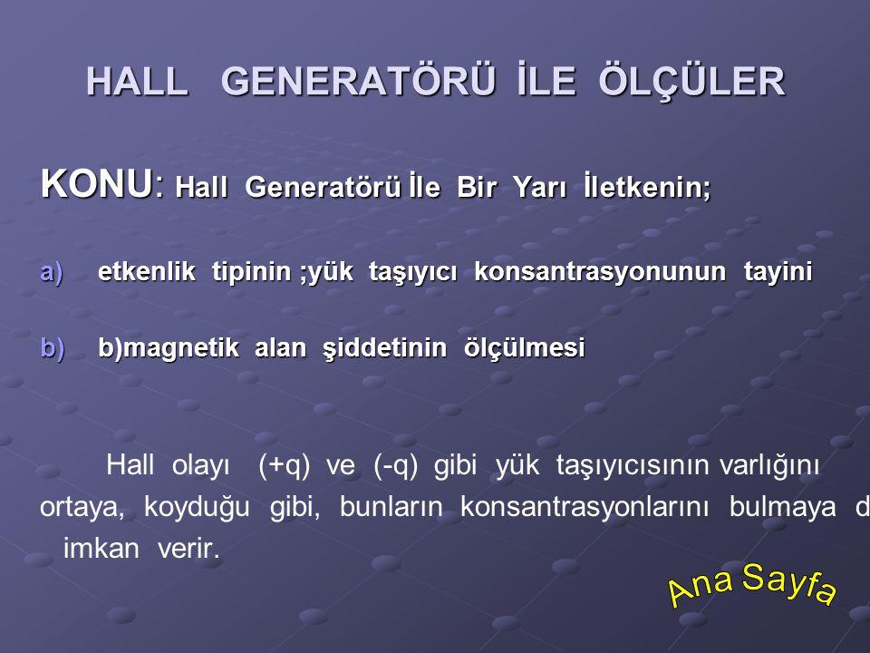 HALL GENERATÖRÜ İLE ÖLÇÜLER KONU: Hall Generatörü İle Bir Yarı İletkenin; a)etkenlik tipinin ;yük taşıyıcı konsantrasyonunun tayini b)b)magnetik alan