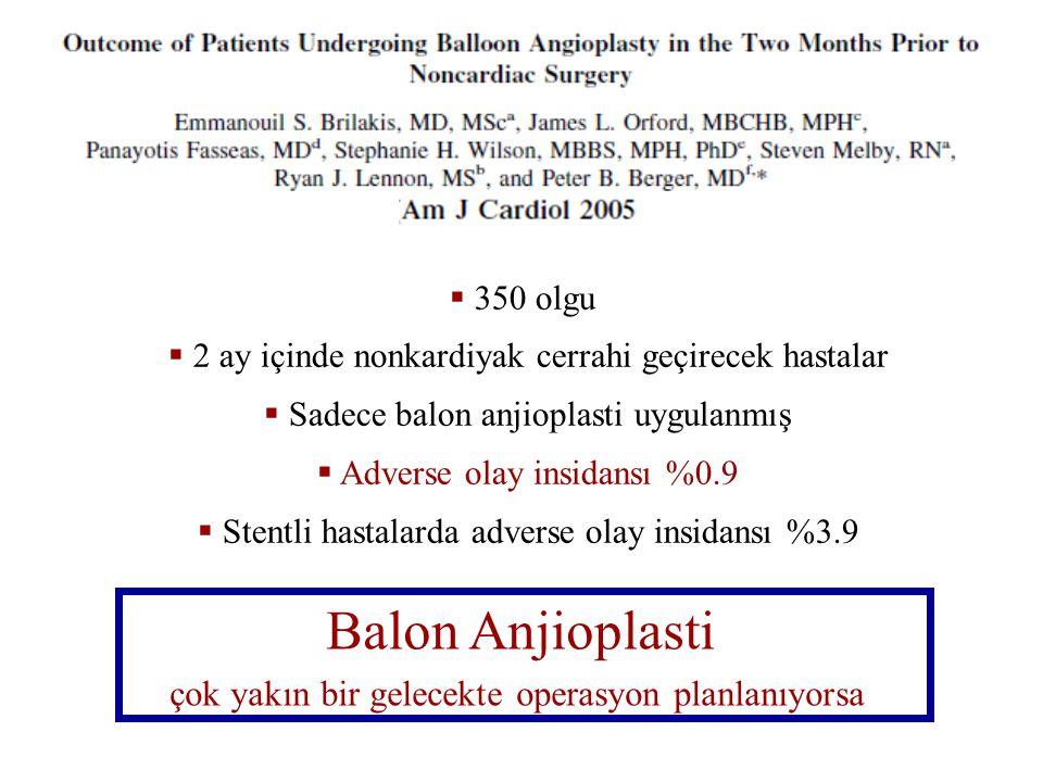 Balon Anjioplasti çok yakın bir gelecekte operasyon planlanıyorsa  350 olgu  2 ay içinde nonkardiyak cerrahi geçirecek hastalar  Sadece balon anjioplasti uygulanmış  Adverse olay insidansı %0.9  Stentli hastalarda adverse olay insidansı %3.9