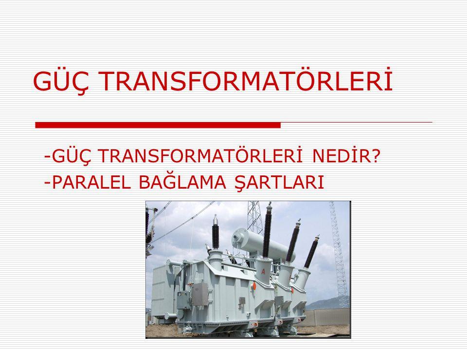 GÜÇ TRANSFORMATÖRLERİ -GÜÇ TRANSFORMATÖRLERİ NEDİR? -PARALEL BAĞLAMA ŞARTLARI