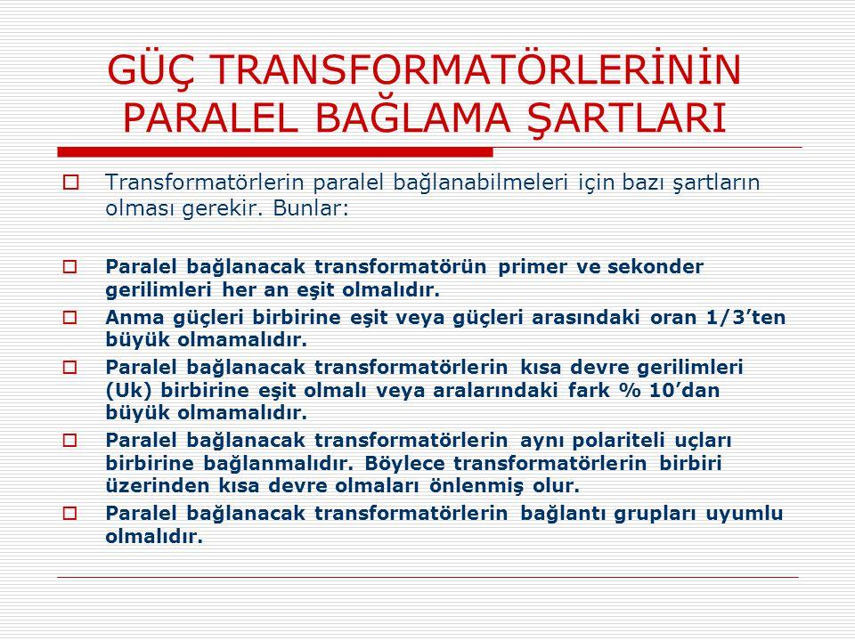 GÜÇ TRANSFORMATÖRLERİNİN PARALEL BAĞLAMA ŞARTLARI  Transformatörlerin paralel bağlanabilmeleri için bazı şartların olması gerekir. Bunlar:  Paralel