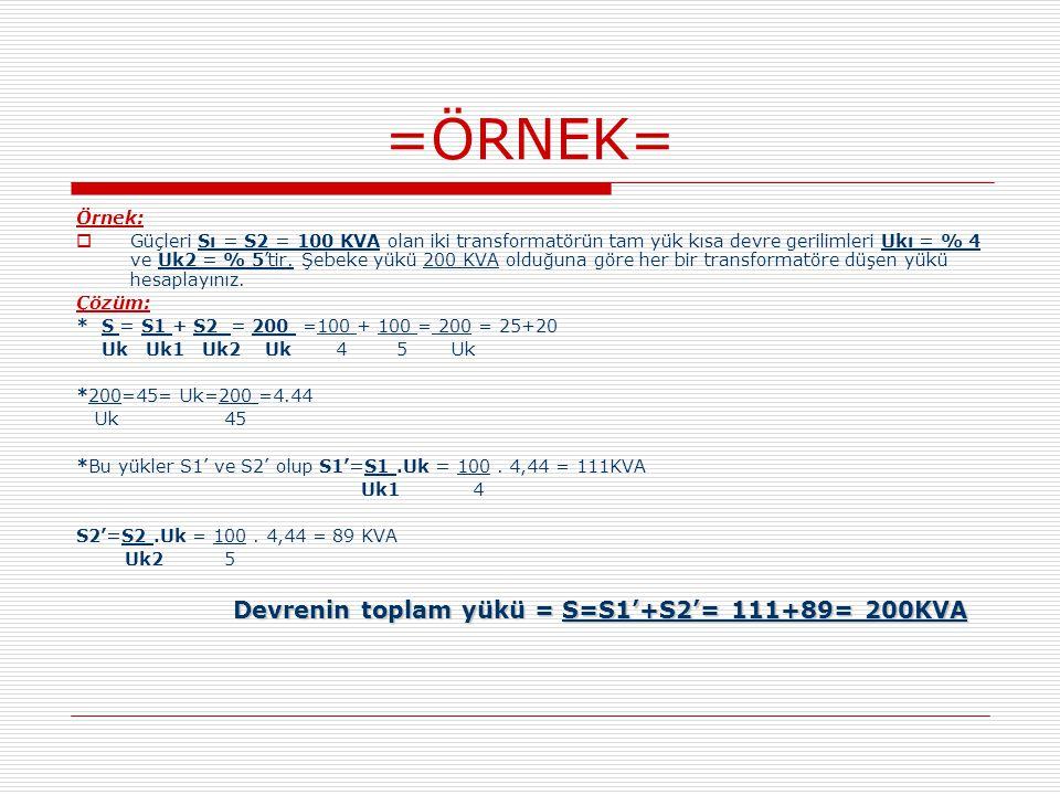 =ÖRNEK= Örnek:  Güçleri Sı = S2 = 100 KVA olan iki transformatörün tam yük kısa devre gerilimleri Ukı = % 4 ve Uk2 = % 5'tir. Şebeke yükü 200 KVA old