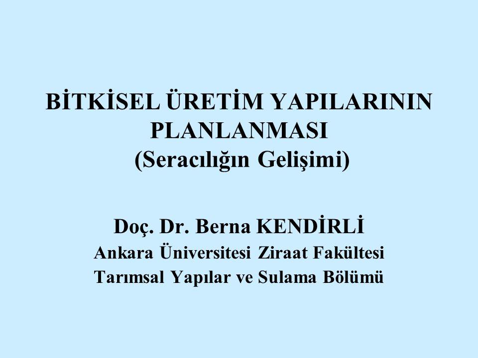 BİTKİSEL ÜRETİM YAPILARININ PLANLANMASI (Seracılığın Gelişimi) Doç. Dr. Berna KENDİRLİ Ankara Üniversitesi Ziraat Fakültesi Tarımsal Yapılar ve Sulama