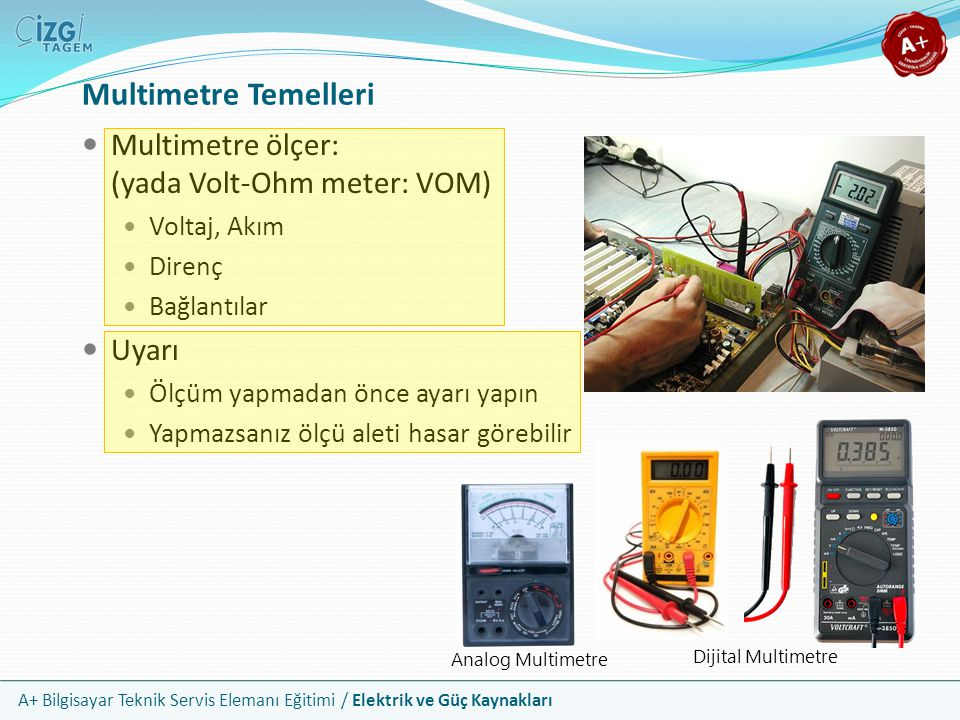 A+ Bilgisayar Teknik Servis Elemanı Eğitimi / Elektrik ve Güç Kaynakları Multimetre ölçer: (yada Volt-Ohm meter: VOM) Voltaj, Akım Direnç Bağlantılar