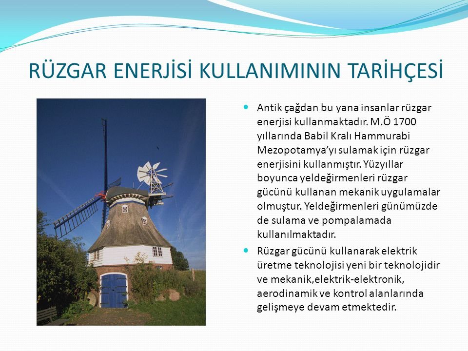 RÜZGAR TÜRBİNLERİNİN TARİHÇESİ Rüzgardan elektrik üretmek amacıyla kullanılan rüzgar türbinleri gelişen teknolojiyle beraber çeşitli değişiklikler geçirmişlerdir.