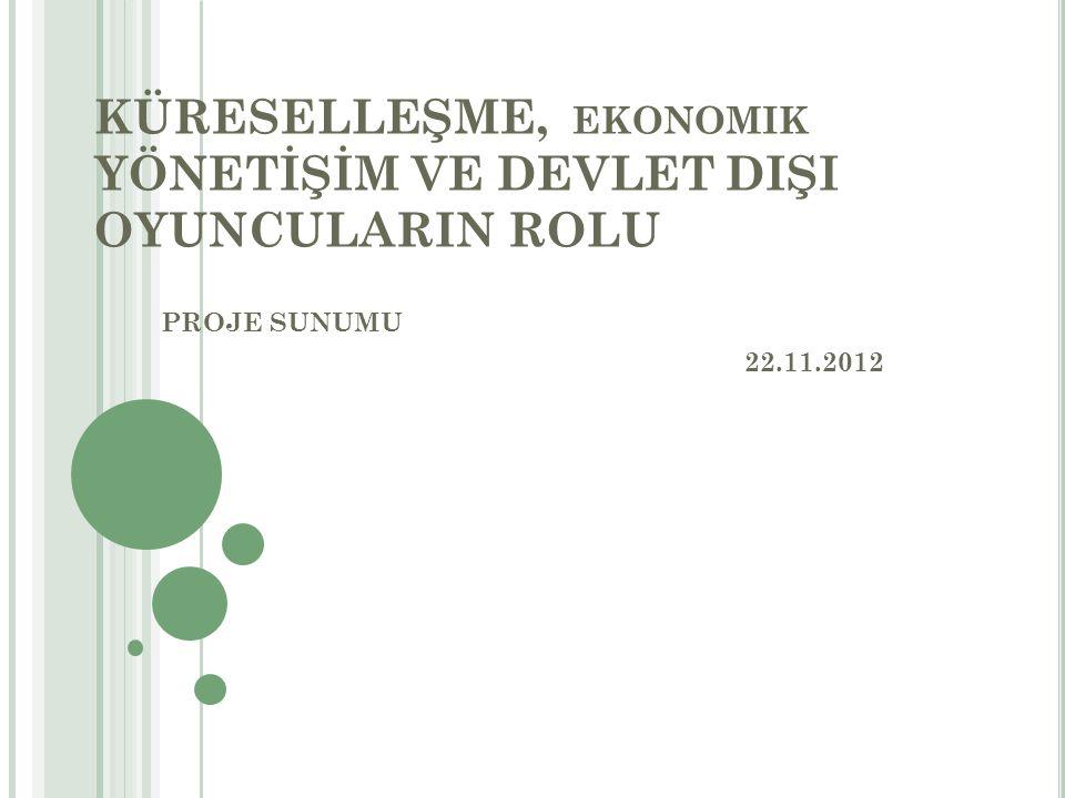 KÜRESELLEŞME, EKONOMIK YÖNETİŞİM VE DEVLET DIŞI OYUNCULARIN ROLU PROJE SUNUMU 22.11.2012