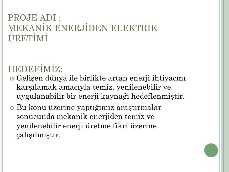 PROJE ADI : MEKANİK ENERJİDEN ELEKTRİK ÜRETİMİ HEDEFİMİZ: Gelişen dünya ile birlikte artan enerji ihtiyacını karşılamak amacıyla temiz, yenilenebilir