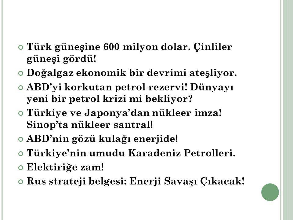 Türk güneşine 600 milyon dolar. Çinliler güneşi gördü! Doğalgaz ekonomik bir devrimi ateşliyor. ABD'yi korkutan petrol rezervi! Dünyayı yeni bir petro
