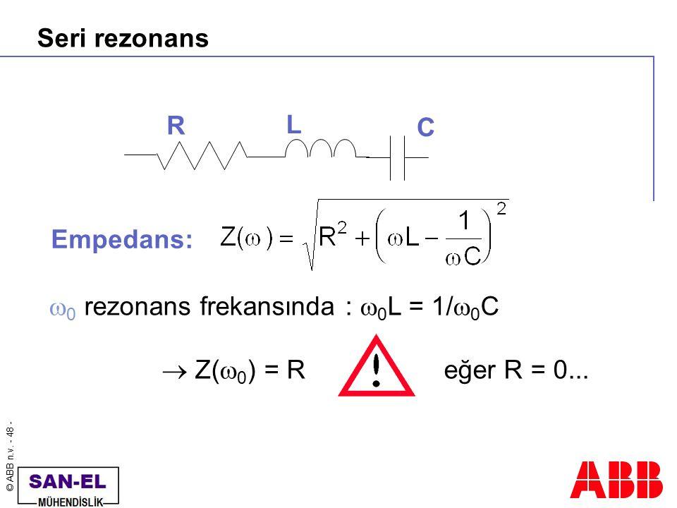 © ABB n.v. - 48 - Seri rezonans  0 rezonans frekansında :  0 L = 1/  0 C  Z(  0 ) = Reğer R = 0... R L C Empedans: