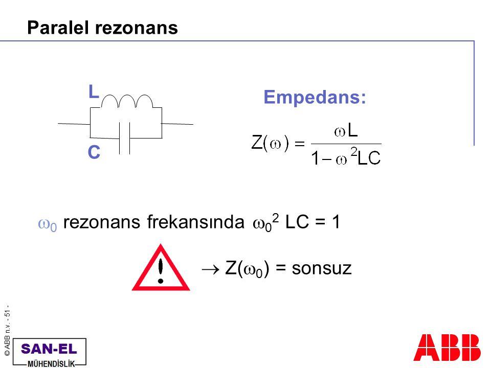© ABB n.v. - 51 - Paralel rezonans  0 rezonans frekansında  0 2 LC = 1  Z(  0 ) = sonsuz Empedans: L C