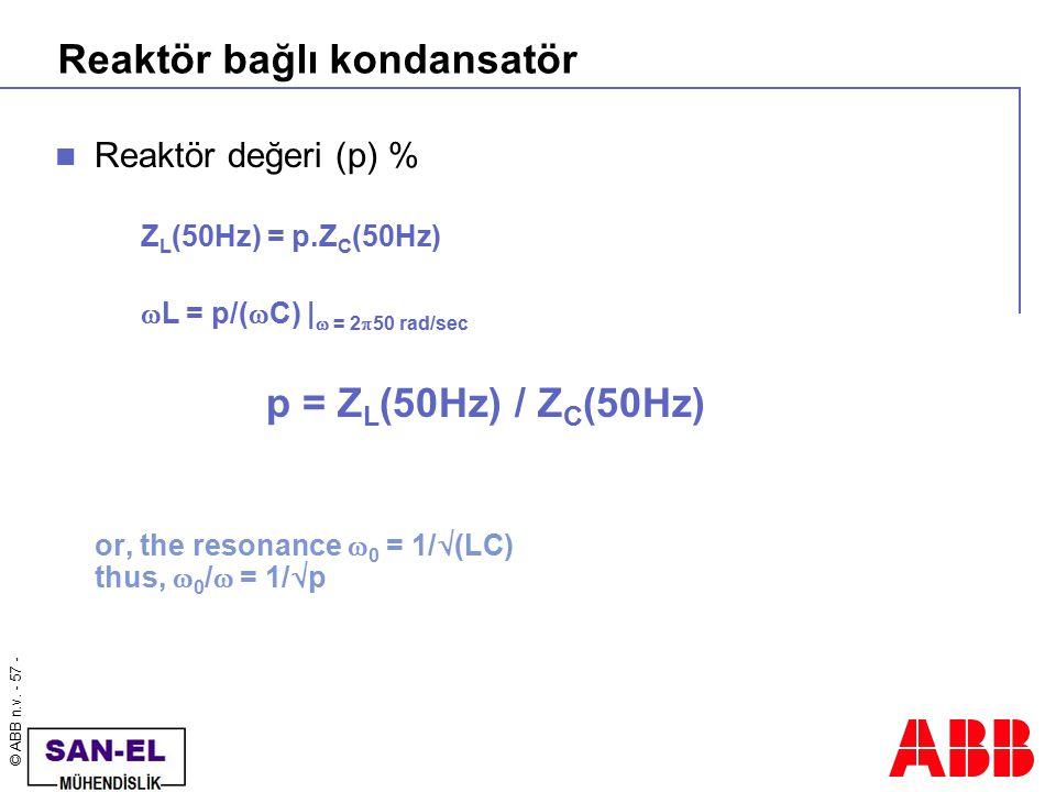 © ABB n.v. - 57 - Reaktör bağlı kondansatör Reaktör değeri (p) % Z L (50Hz) = p.Z C (50Hz)  L = p/(  C) |  = 2  50 rad/sec p = Z L (50Hz) / Z C (5