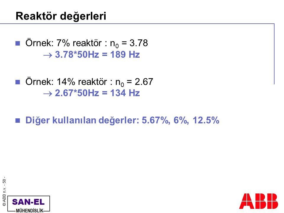 © ABB n.v. - 58 - Reaktör değerleri Örnek: 7% reaktör : n 0 = 3.78  3.78*50Hz = 189 Hz Örnek: 14% reaktör : n 0 = 2.67  2.67*50Hz = 134 Hz Diğer kul