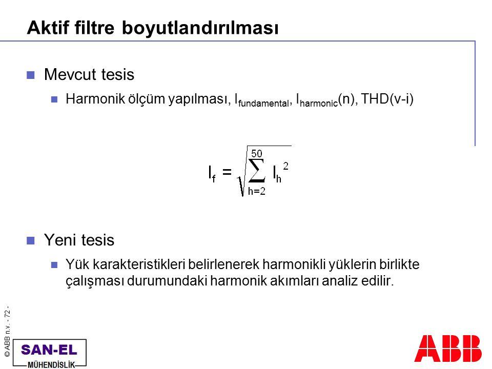 © ABB n.v. - 72 - Aktif filtre boyutlandırılması Mevcut tesis Harmonik ölçüm yapılması, I fundamental, I harmonic (n), THD(v-i) Yeni tesis Yük karakte