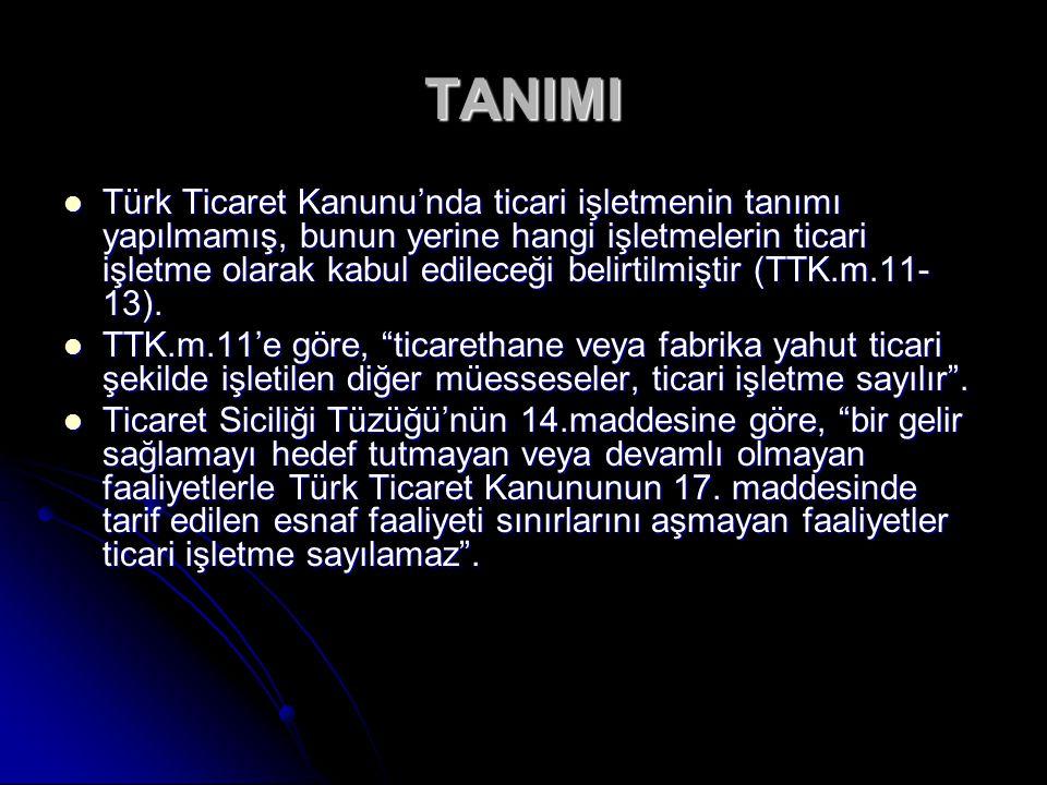 TANIMI Türk Ticaret Kanunu'nda ticari işletmenin tanımı yapılmamış, bunun yerine hangi işletmelerin ticari işletme olarak kabul edileceği belirtilmiştir (TTK.m.11- 13).