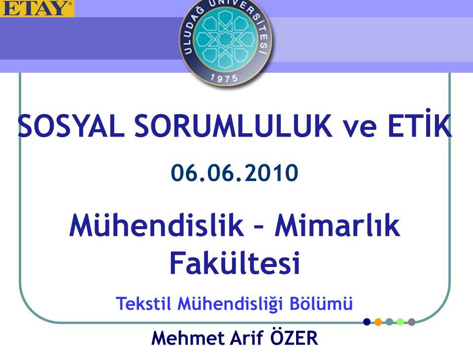 SOSYAL SORUMLULUK ve ETİK 06.06.2010 Mühendislik – Mimarlık Fakültesi Tekstil Mühendisliği Bölümü Mehmet Arif ÖZER