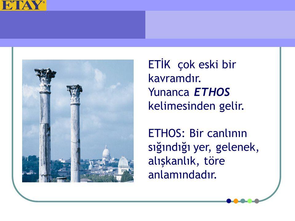 ETİK çok eski bir kavramdır. Yunanca ETHOS kelimesinden gelir. ETHOS: Bir canlının sığındığı yer, gelenek, alışkanlık, töre anlamındadır.
