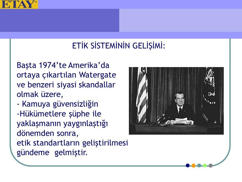 ETİK SİSTEMİNİN GELİŞİMİ: Başta 1974'te Amerika'da ortaya çıkartılan Watergate ve benzeri siyasi skandallar olmak üzere, - Kamuya güvensizliğin -Hüküm