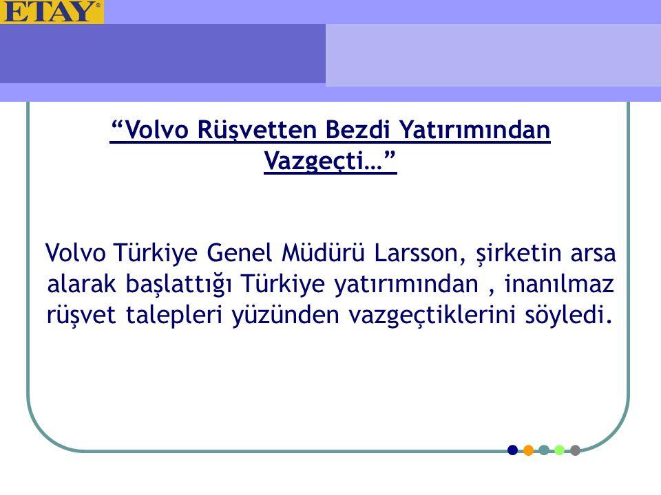 """""""Volvo Rüşvetten Bezdi Yatırımından Vazgeçti…"""" Volvo Türkiye Genel Müdürü Larsson, şirketin arsa alarak başlattığı Türkiye yatırımından, inanılmaz rüş"""