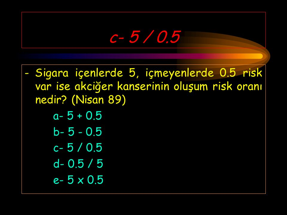 c- 5 / 0.5 - Sigara içenlerde 5, içmeyenlerde 0.5 risk var ise akciğer kanserinin oluşum risk oranı nedir.