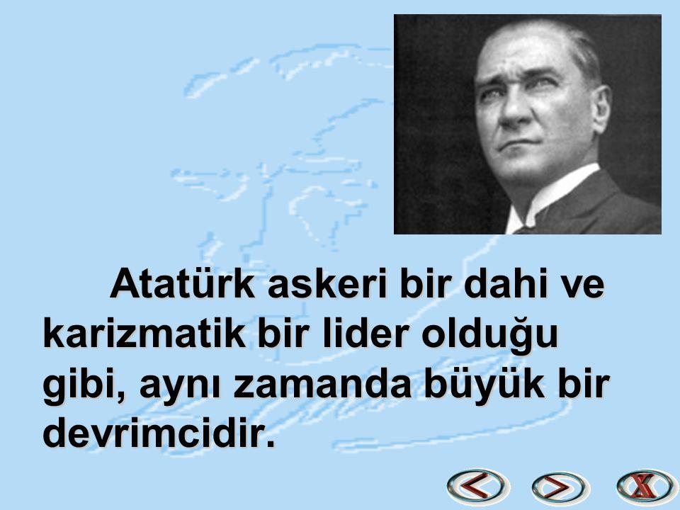 Atatürk askeri bir dahi ve karizmatik bir lider olduğu gibi, aynı zamanda büyük bir devrimcidir.