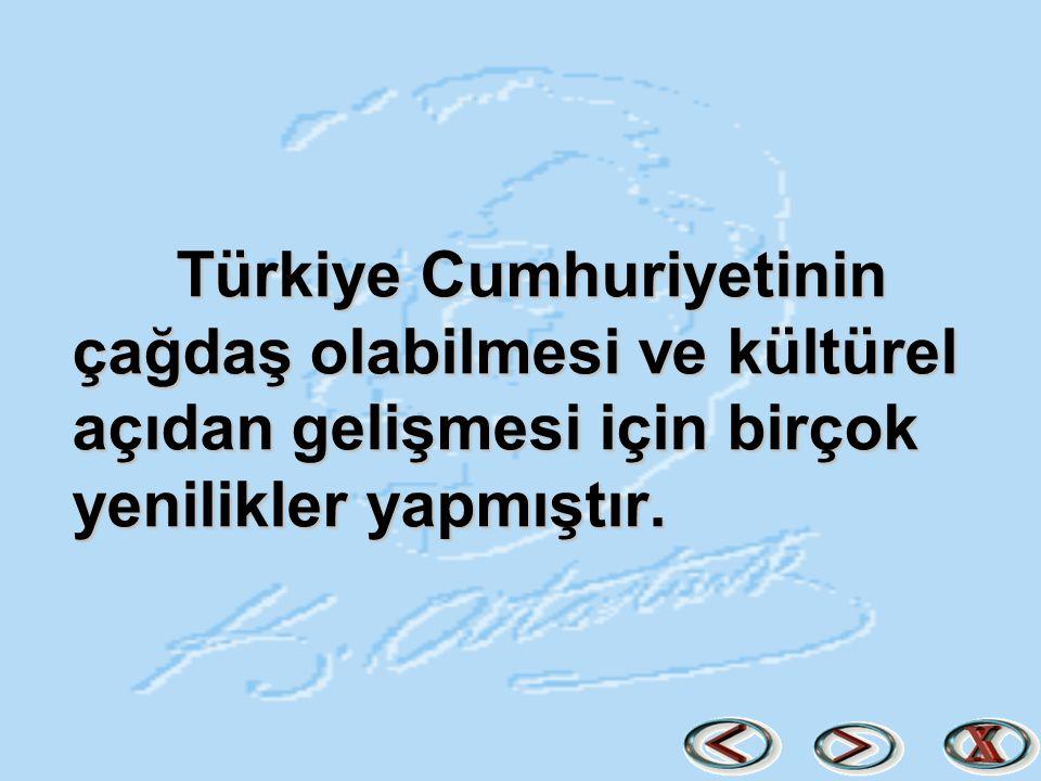 Türkiye Cumhuriyetinin çağdaş olabilmesi ve kültürel açıdan gelişmesi için birçok yenilikler yapmıştır.