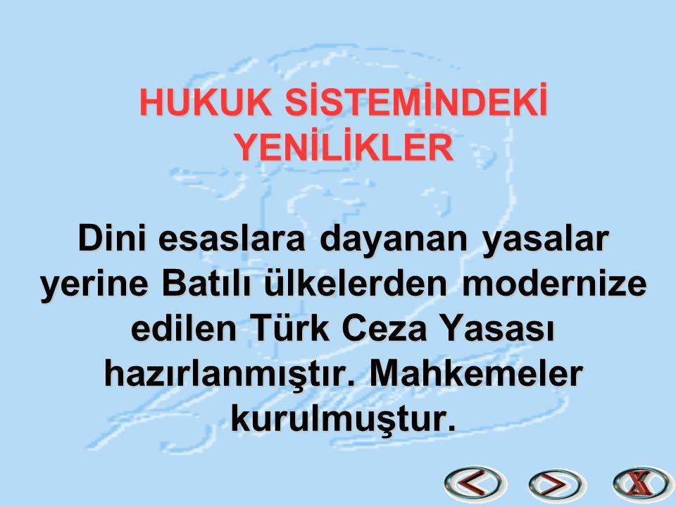 HUKUK SİSTEMİNDEKİ YENİLİKLER Dini esaslara dayanan yasalar yerine Batılı ülkelerden modernize edilen Türk Ceza Yasası hazırlanmıştır. Mahkemeler kuru