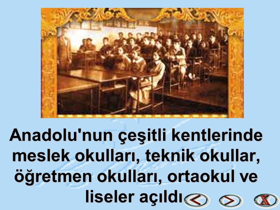 Anadolu'nun çeşitli kentlerinde meslek okulları, teknik okullar, öğretmen okulları, ortaokul ve liseler açıldı.