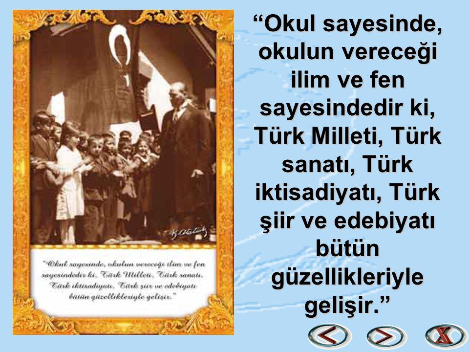 """""""Okul sayesinde, okulun vereceği ilim ve fen sayesindedir ki, Türk Milleti, Türk sanatı, Türk iktisadiyatı, Türk şiir ve edebiyatı bütün güzellikleriy"""