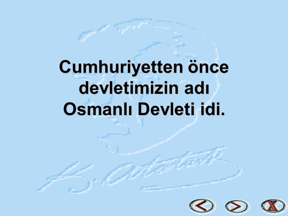 Cumhuriyetten önce devletimizin adı Osmanlı Devleti idi.