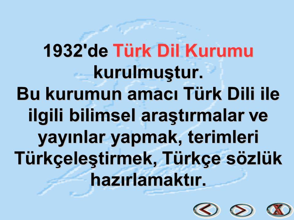 1932'de Türk Dil Kurumu kurulmuştur. Bu kurumun amacı Türk Dili ile ilgili bilimsel araştırmalar ve yayınlar yapmak, terimleri Türkçeleştirmek, Türkçe