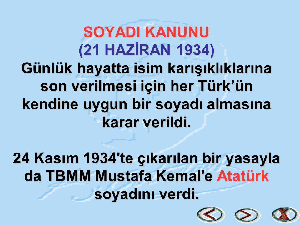 SOYADI KANUNU (21 HAZİRAN 1934) Günlük hayatta isim karışıklıklarına son verilmesi için her Türk'ün kendine uygun bir soyadı almasına karar verildi. 2