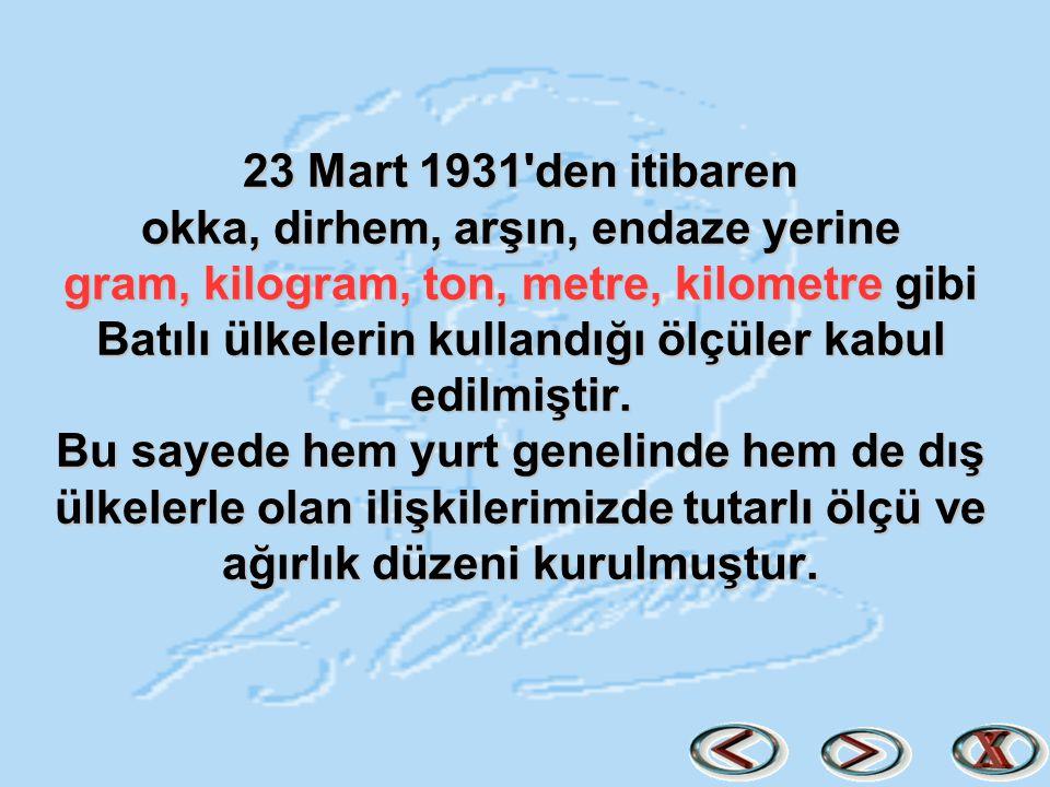 23 Mart 1931'den itibaren okka, dirhem, arşın, endaze yerine gram, kilogram, ton, metre, kilometre gibi Batılı ülkelerin kullandığı ölçüler kabul edil